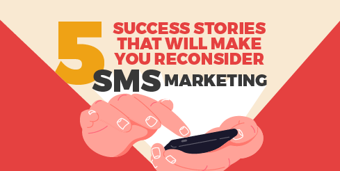 5 Success Stories That Will Make You Reconsider SMS Marketing